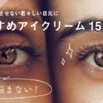 アイクリームおすすめ15選◎目元の悩み・効果別にケアできる人気のアイクリーム!