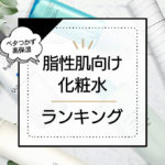 脂性肌におすすめの化粧水ランキング15選!皮脂を抑えてうるおいを与える高保湿アイテム厳選 アイキャッチ画像